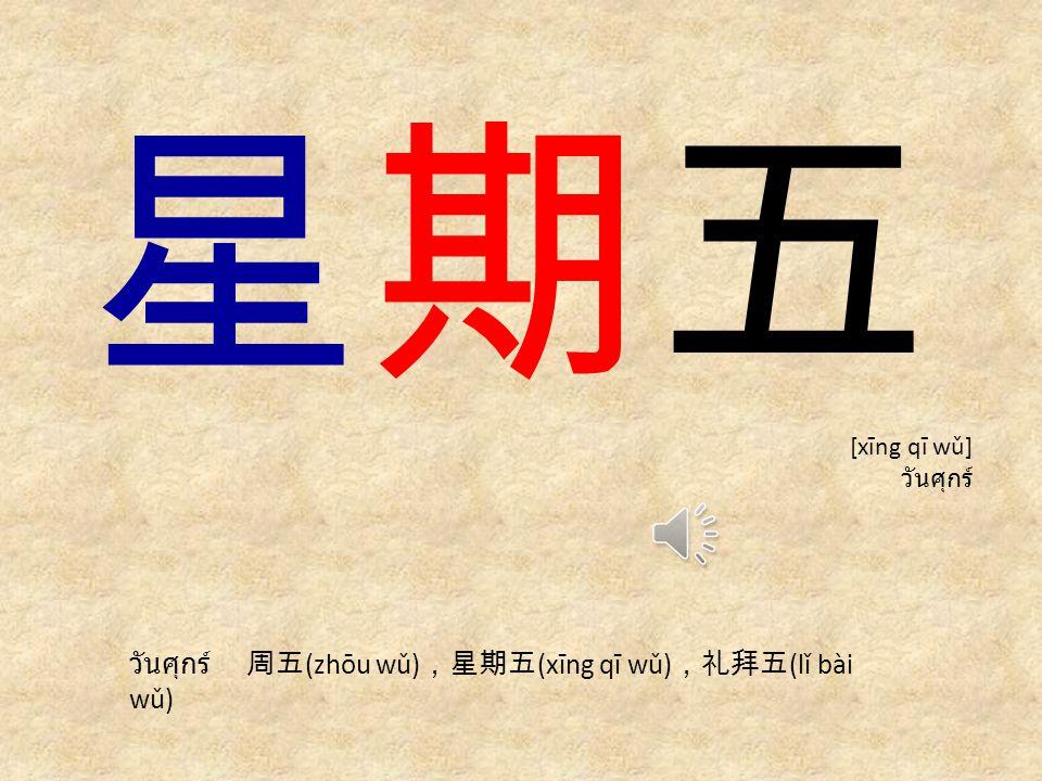 星期五 วันศุกร์ 周五(zhōu wǔ),星期五(xīng qī wǔ),礼拜五(lǐ bài wǔ) [xīng qī wǔ]